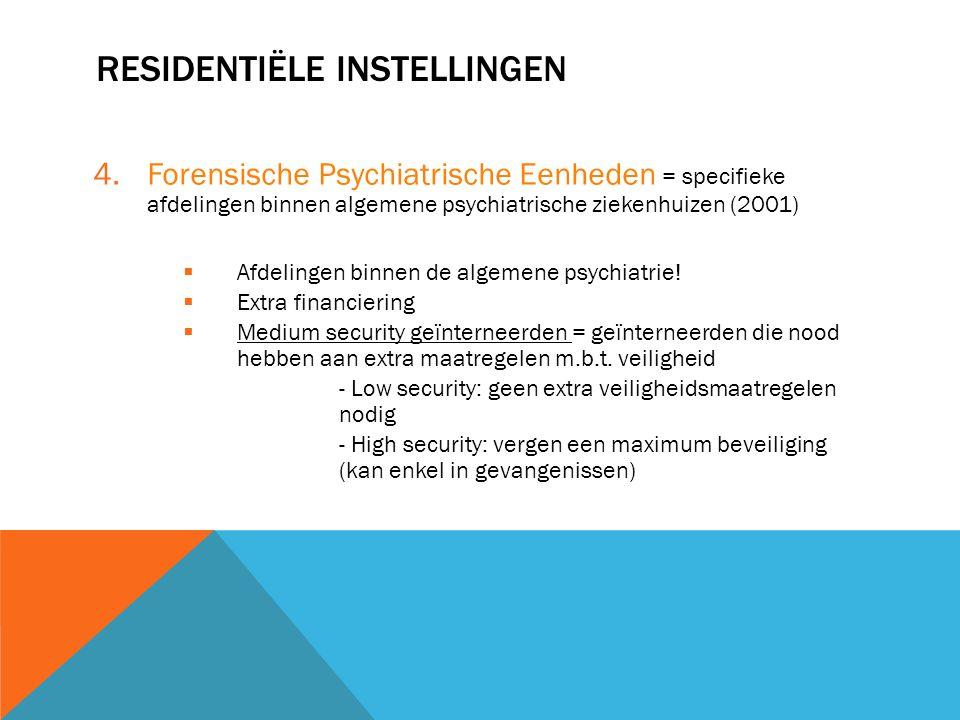 RESIDENTIËLE INSTELLINGEN 4.Forensische Psychiatrische Eenheden = specifieke afdelingen binnen algemene psychiatrische ziekenhuizen (2001)  Afdelinge