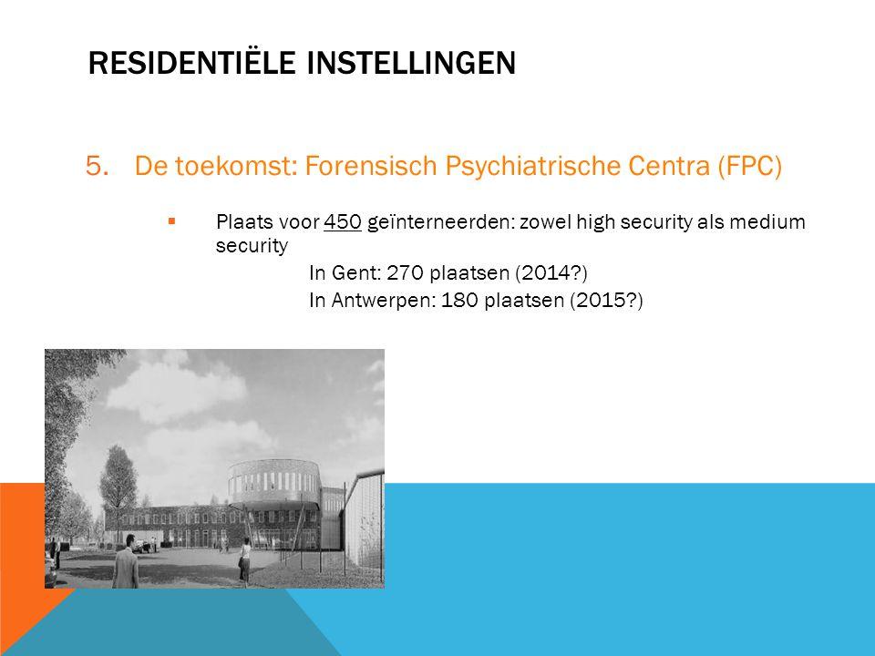 RESIDENTIËLE INSTELLINGEN 5.De toekomst: Forensisch Psychiatrische Centra (FPC)  Plaats voor 450 geïnterneerden: zowel high security als medium secur