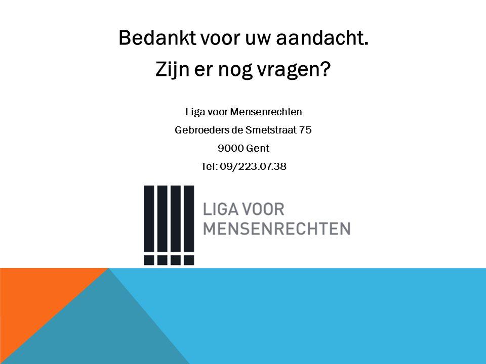 Bedankt voor uw aandacht. Zijn er nog vragen? Liga voor Mensenrechten Gebroeders de Smetstraat 75 9000 Gent Tel: 09/223.07.38