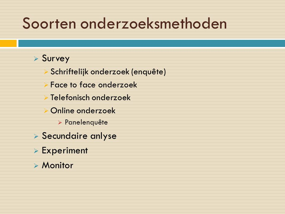 Soorten onderzoeksmethoden  Survey  Schriftelijk onderzoek (enquête)  Face to face onderzoek  Telefonisch onderzoek  Online onderzoek  Panelenqu