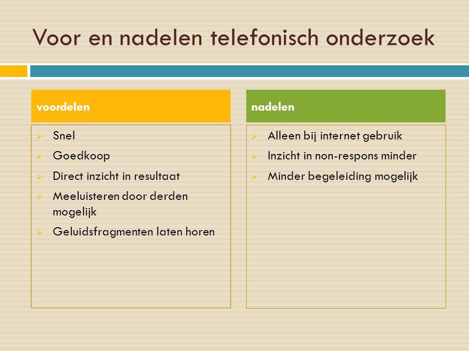 Voor en nadelen telefonisch onderzoek  Snel  Goedkoop  Direct inzicht in resultaat  Meeluisteren door derden mogelijk  Geluidsfragmenten laten ho