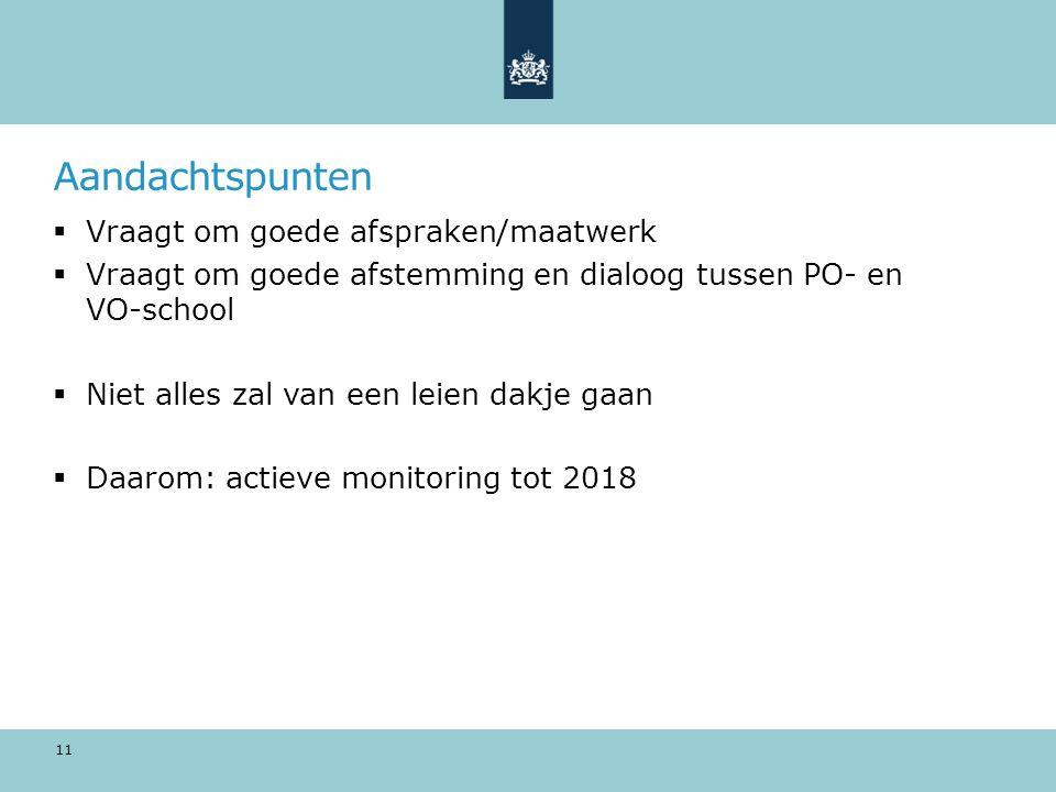 Aandachtspunten  Vraagt om goede afspraken/maatwerk  Vraagt om goede afstemming en dialoog tussen PO- en VO-school  Niet alles zal van een leien dakje gaan  Daarom: actieve monitoring tot 2018 11
