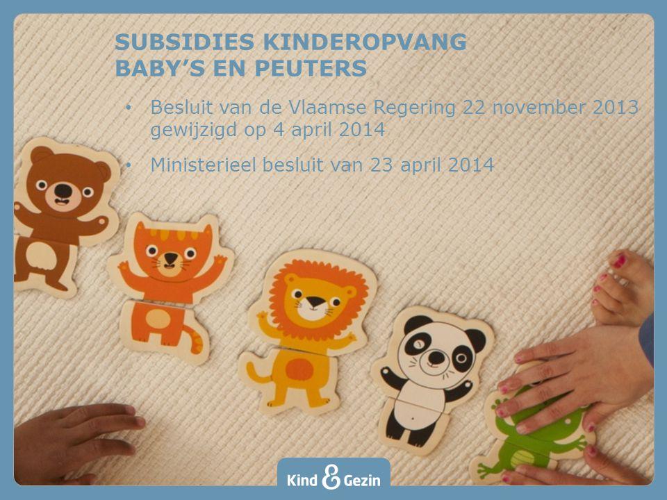 SUBSIDIES KINDEROPVANG BABY'S EN PEUTERS Besluit van de Vlaamse Regering 22 november 2013 gewijzigd op 4 april 2014 Ministerieel besluit van 23 april