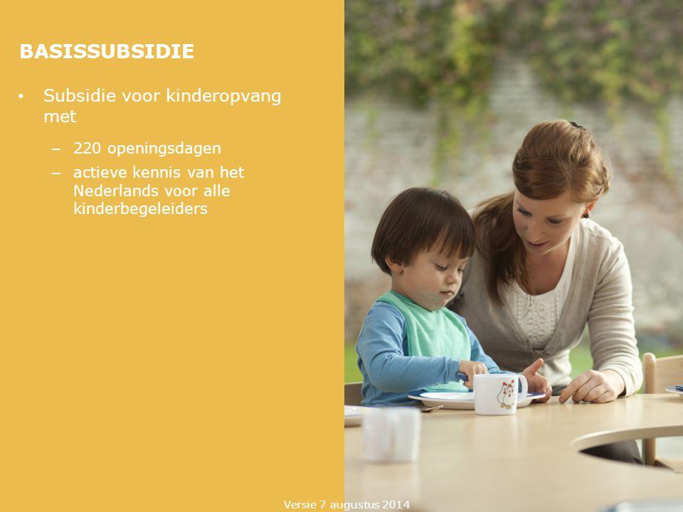 BASISSUBSIDIE Subsidie voor kinderopvang met – 220 openingsdagen – actieve kennis van het Nederlands voor alle kinderbegeleiders Versie 7 augustus 201