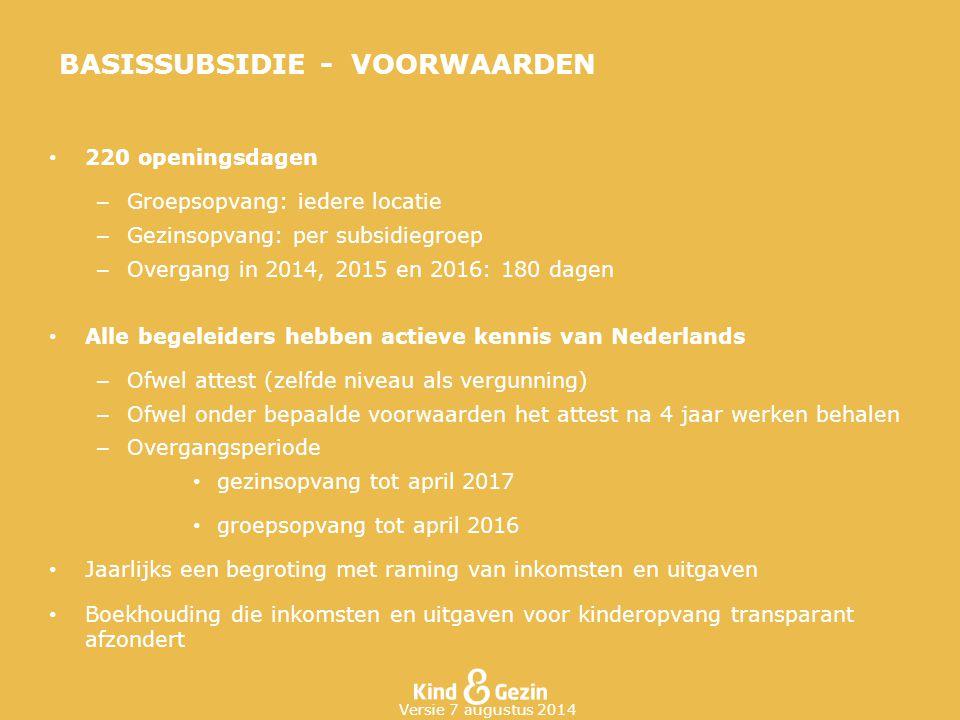 BASISSUBSIDIE - VOORWAARDEN 220 openingsdagen – Groepsopvang: iedere locatie – Gezinsopvang: per subsidiegroep – Overgang in 2014, 2015 en 2016: 180 d