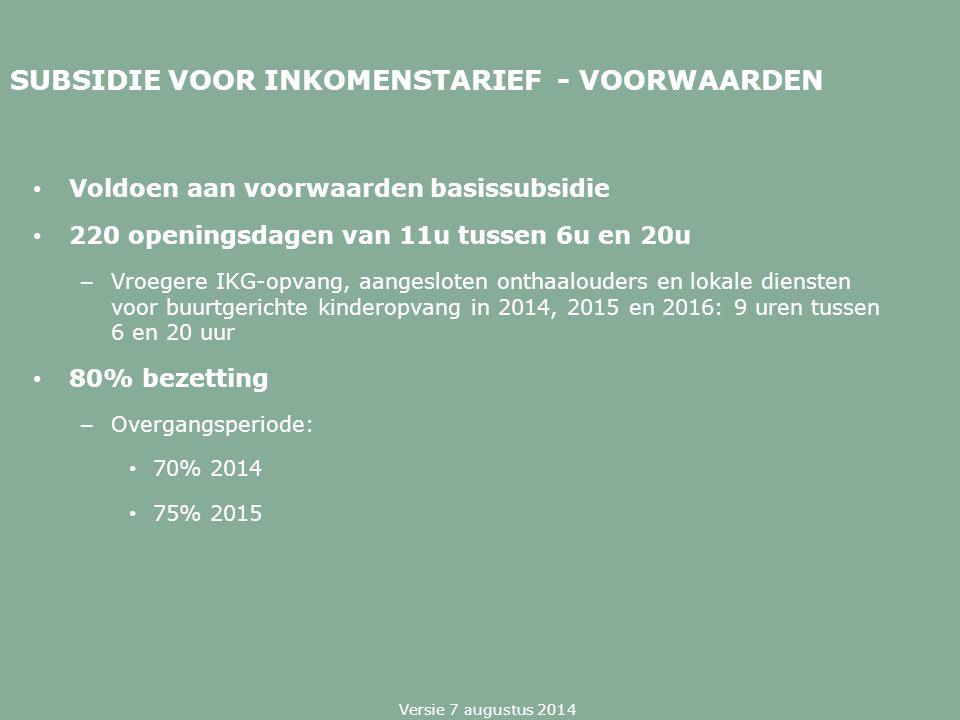 SUBSIDIE VOOR INKOMENSTARIEF - VOORWAARDEN Voldoen aan voorwaarden basissubsidie 220 openingsdagen van 11u tussen 6u en 20u – Vroegere IKG-opvang, aan