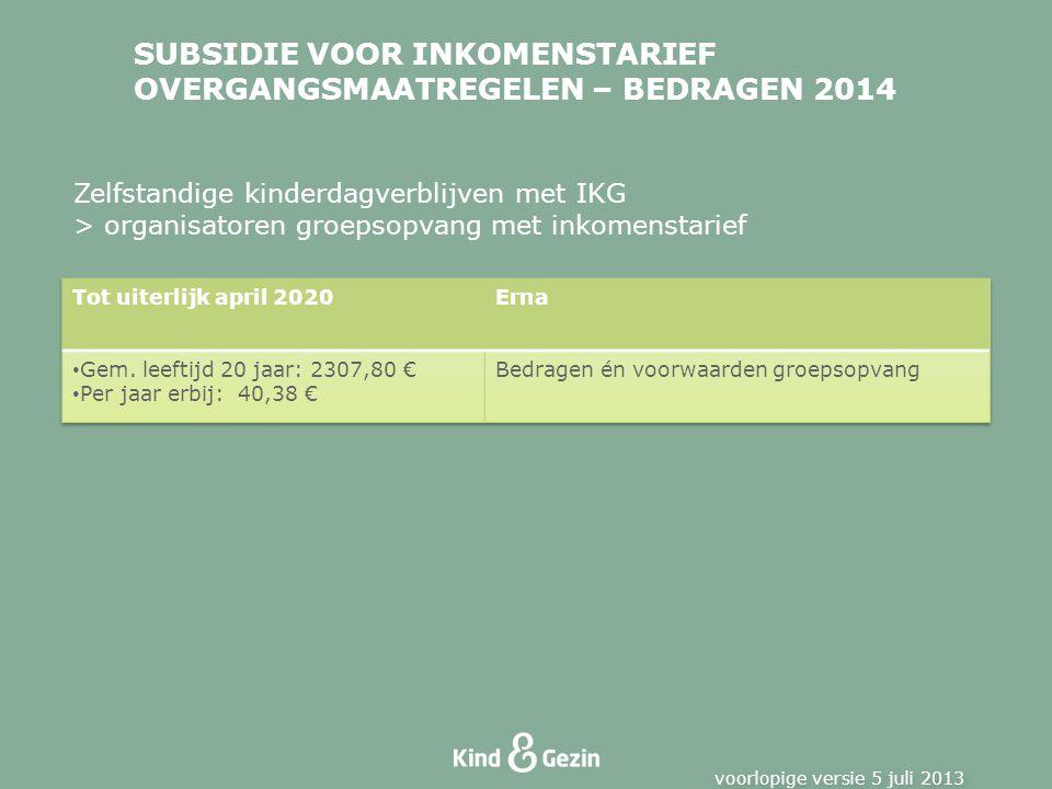 SUBSIDIE VOOR INKOMENSTARIEF OVERGANGSMAATREGELEN – BEDRAGEN 2014 voorlopige versie 5 juli 2013 Zelfstandige kinderdagverblijven met IKG > organisator