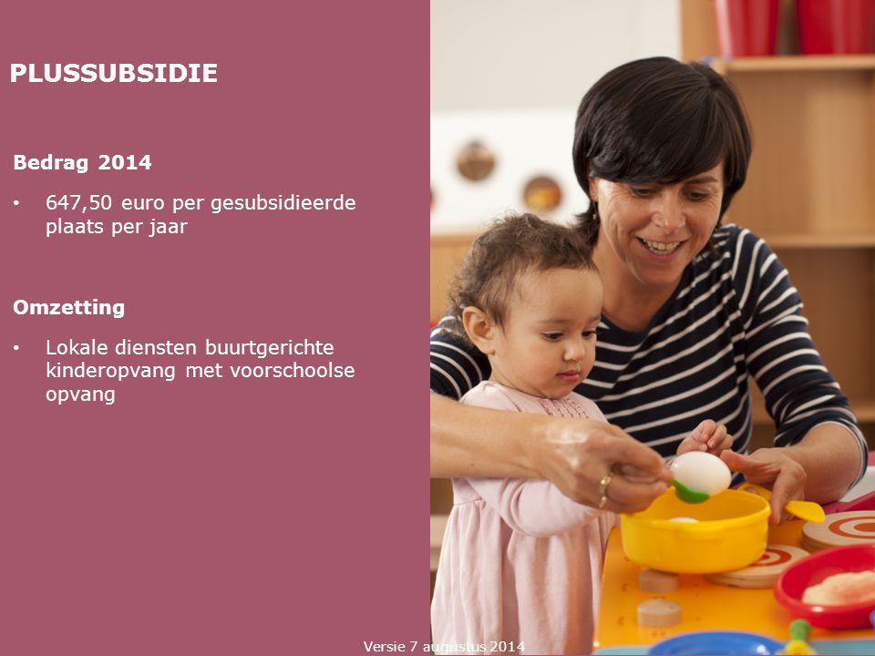 PLUSSUBSIDIE Bedrag 2014 647,50 euro per gesubsidieerde plaats per jaar Omzetting Lokale diensten buurtgerichte kinderopvang met voorschoolse opvang V