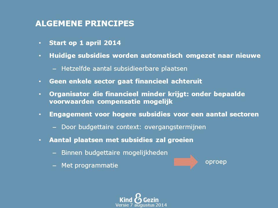 ALGEMENE PRINCIPES Start op 1 april 2014 Huidige subsidies worden automatisch omgezet naar nieuwe – Hetzelfde aantal subsidieerbare plaatsen Geen enke