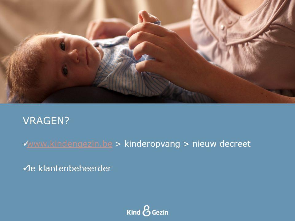 VRAGEN? www.kindengezin.be > kinderopvang > nieuw decreet www.kindengezin.be Je klantenbeheerder