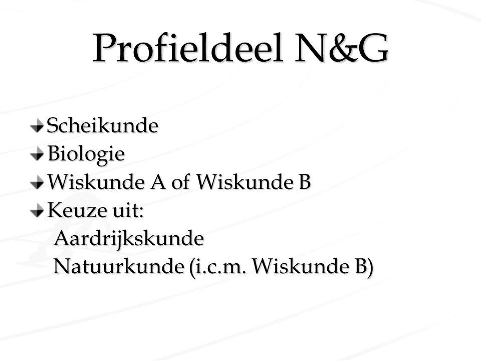Profieldeel N&G ScheikundeBiologie Wiskunde A of Wiskunde B Keuze uit: Aardrijkskunde Natuurkunde (i.c.m. Wiskunde B)