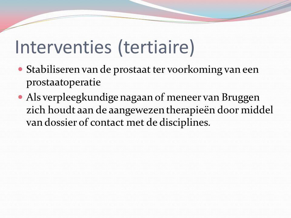 Interventies (tertiaire) Stabiliseren van de prostaat ter voorkoming van een prostaatoperatie Als verpleegkundige nagaan of meneer van Bruggen zich ho