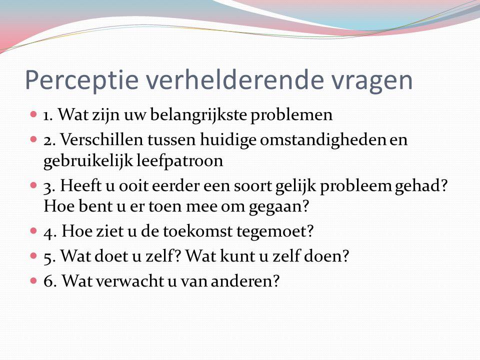 Perceptie verhelderende vragen 1. Wat zijn uw belangrijkste problemen 2. Verschillen tussen huidige omstandigheden en gebruikelijk leefpatroon 3. Heef