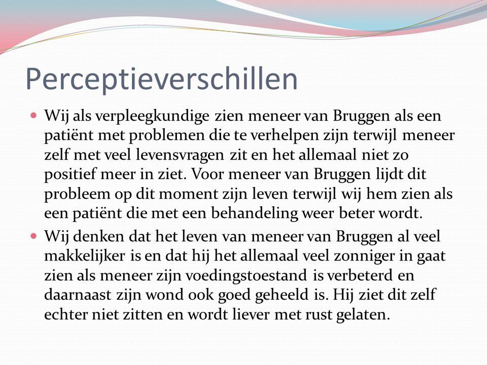 Perceptieverschillen Wij als verpleegkundige zien meneer van Bruggen als een patiënt met problemen die te verhelpen zijn terwijl meneer zelf met veel