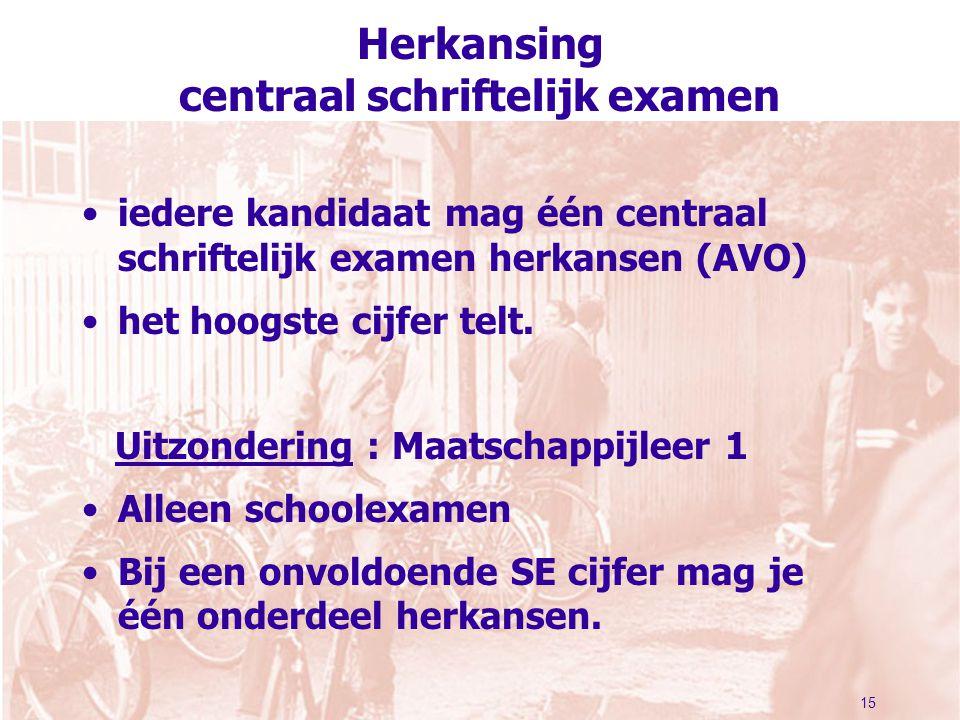 15 Herkansing centraal schriftelijk examen iedere kandidaat mag één centraal schriftelijk examen herkansen (AVO) het hoogste cijfer telt. Uitzondering