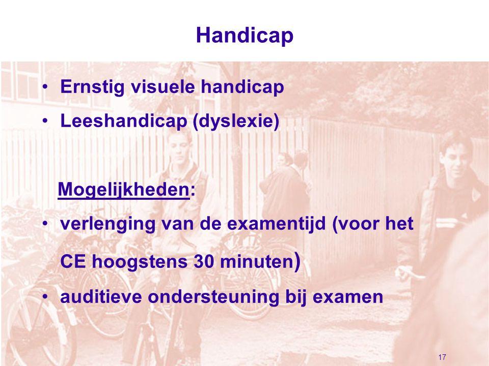 17 Handicap Ernstig visuele handicap Leeshandicap (dyslexie) Mogelijkheden: verlenging van de examentijd (voor het CE hoogstens 30 minuten ) auditieve