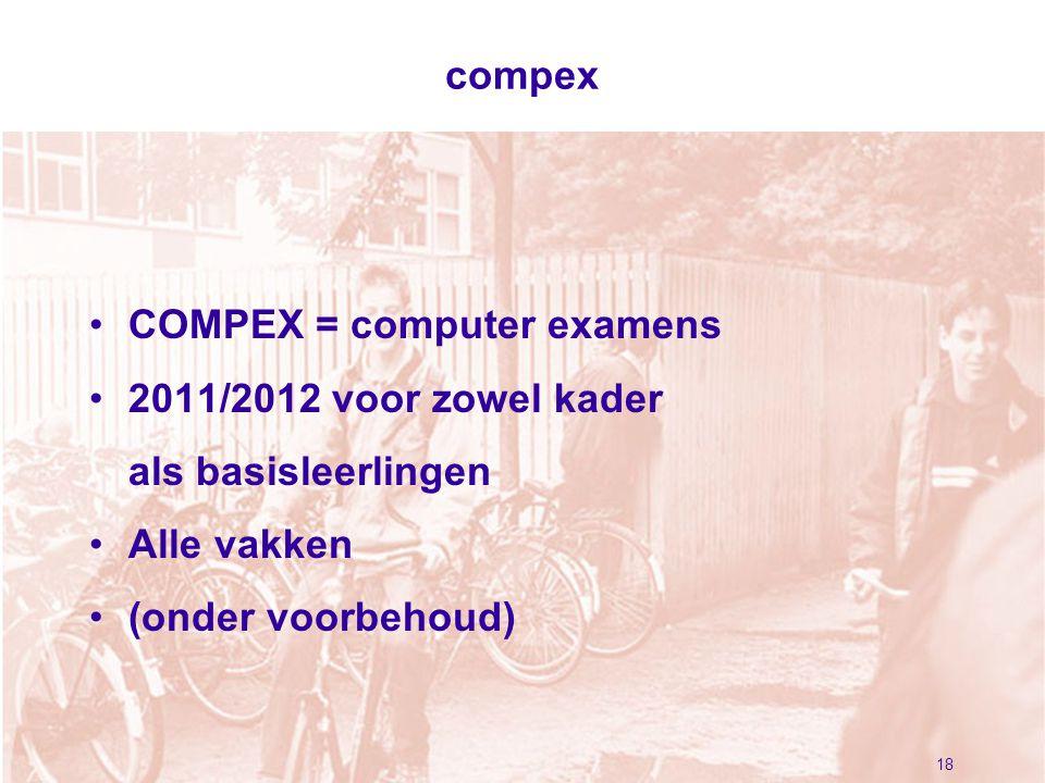 18 compex COMPEX = computer examens 2011/2012 voor zowel kader als basisleerlingen Alle vakken (onder voorbehoud)