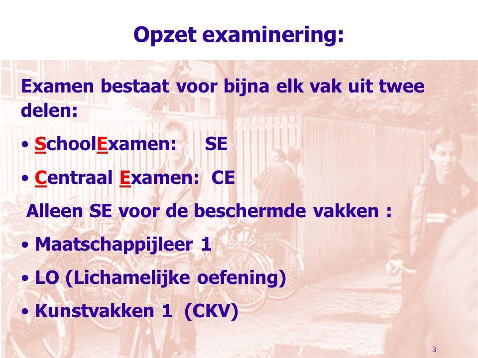 3 Opzet examinering: Examen bestaat voor bijna elk vak uit twee delen: SchoolExamen: SE Centraal Examen: CE Alleen SE voor de beschermde vakken : Maat