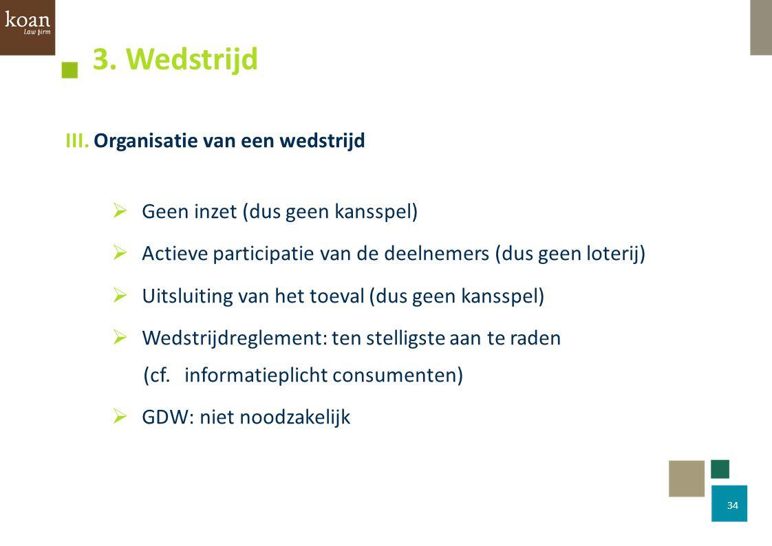 III. Organisatie van een wedstrijd  Geen inzet (dus geen kansspel)  Actieve participatie van de deelnemers (dus geen loterij)  Uitsluiting van het