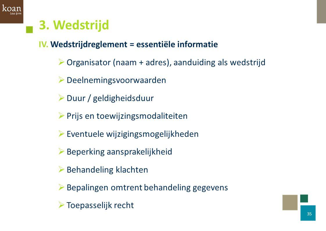 IV. Wedstrijdreglement = essentiële informatie  Organisator (naam + adres), aanduiding als wedstrijd  Deelnemingsvoorwaarden  Duur / geldigheidsduu