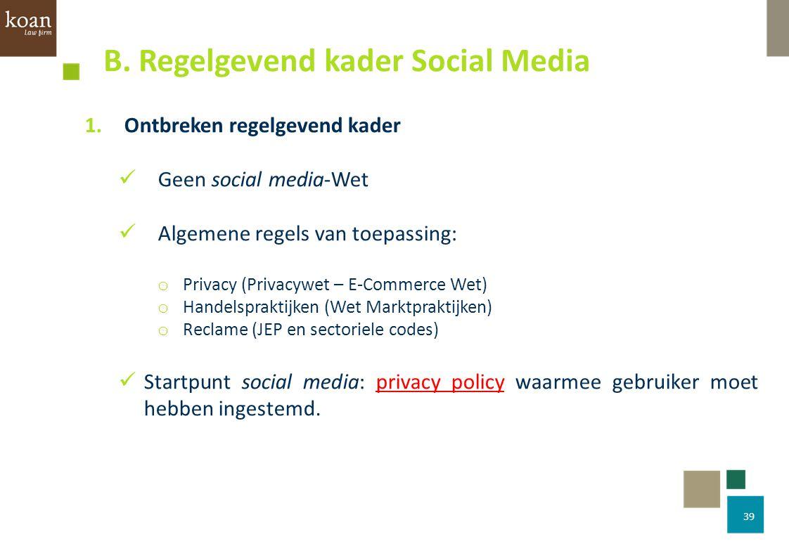 39 1.Ontbreken regelgevend kader Geen social media-Wet Algemene regels van toepassing: o Privacy (Privacywet – E-Commerce Wet) o Handelspraktijken (We