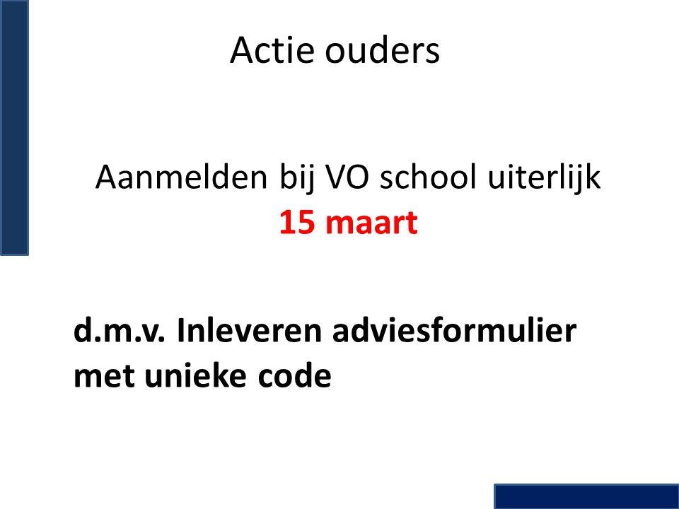 Actie ouders Aanmelden bij VO school uiterlijk 15 maart d.m.v. Inleveren adviesformulier met unieke code