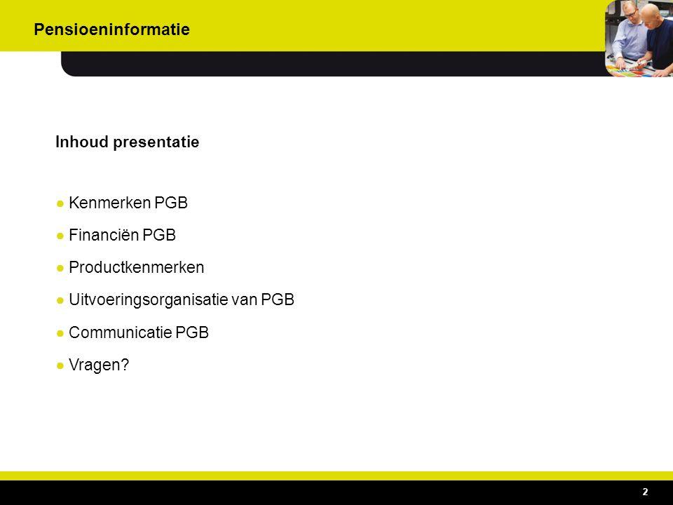 Inhoud presentatie ●Kenmerken PGB ●Financiën PGB ●Productkenmerken ●Uitvoeringsorganisatie van PGB ●Communicatie PGB ●Vragen? 2 Pensioeninformatie