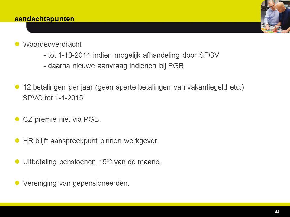 aandachtspunten Waardeoverdracht - tot 1-10-2014 indien mogelijk afhandeling door SPGV - daarna nieuwe aanvraag indienen bij PGB 12 betalingen per jaa