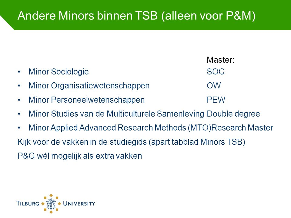 Andere Minors binnen TSB (alleen voor P&M) Master: Minor Sociologie SOC Minor OrganisatiewetenschappenOW Minor PersoneelwetenschappenPEW Minor Studies
