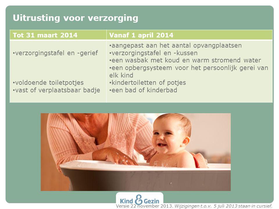 Uitrusting voor verzorging Tot 31 maart 2014Vanaf 1 april 2014 verzorgingstafel en -gerief voldoende toiletpotjes vast of verplaatsbaar badje aangepas