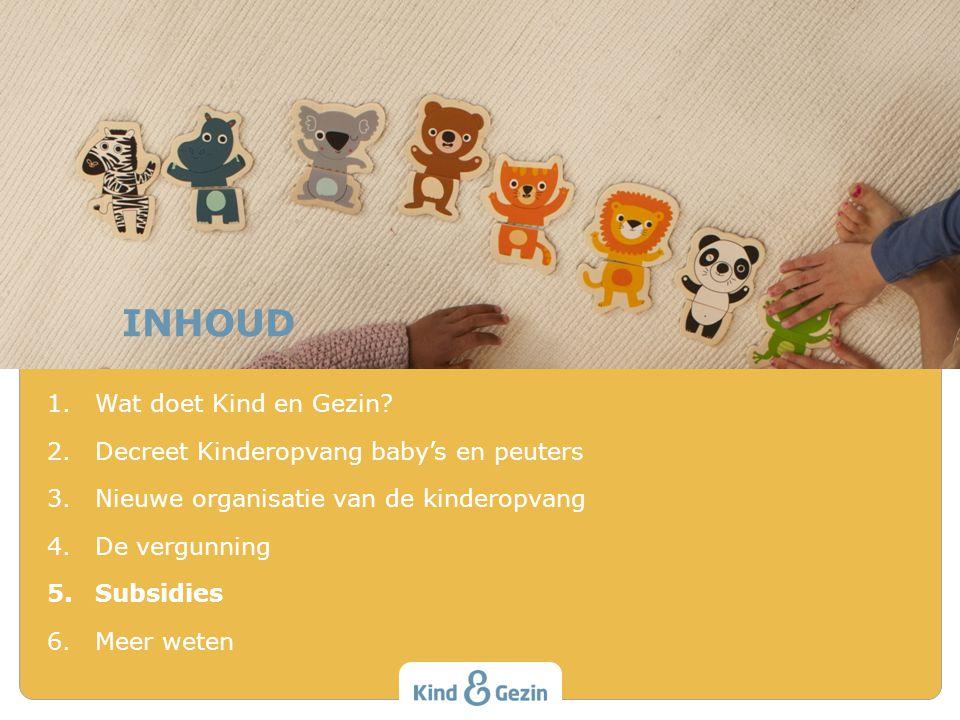 INHOUD 1.Wat doet Kind en Gezin? 2.Decreet Kinderopvang baby's en peuters 3.Nieuwe organisatie van de kinderopvang 4.De vergunning 5.Subsidies 6.Meer