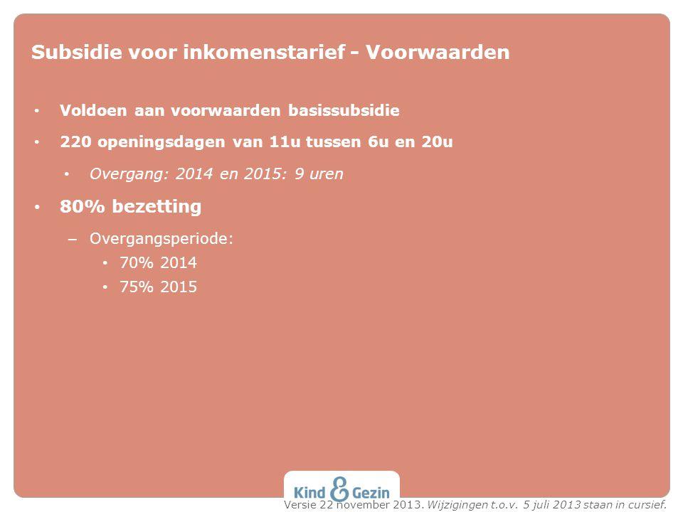 Subsidie voor inkomenstarief - Voorwaarden Voldoen aan voorwaarden basissubsidie 220 openingsdagen van 11u tussen 6u en 20u Overgang: 2014 en 2015: 9