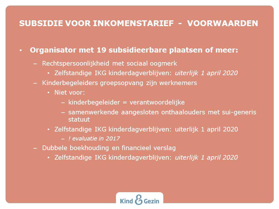 SUBSIDIE VOOR INKOMENSTARIEF - VOORWAARDEN Organisator met 19 subsidieerbare plaatsen of meer: – Rechtspersoonlijkheid met sociaal oogmerk Zelfstandig