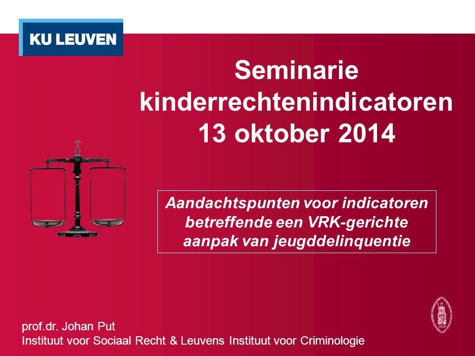 Seminarie kinderrechtenindicatoren 13 oktober 2014 Aandachtspunten voor indicatoren betreffende een VRK-gerichte aanpak van jeugddelinquentie prof.dr.