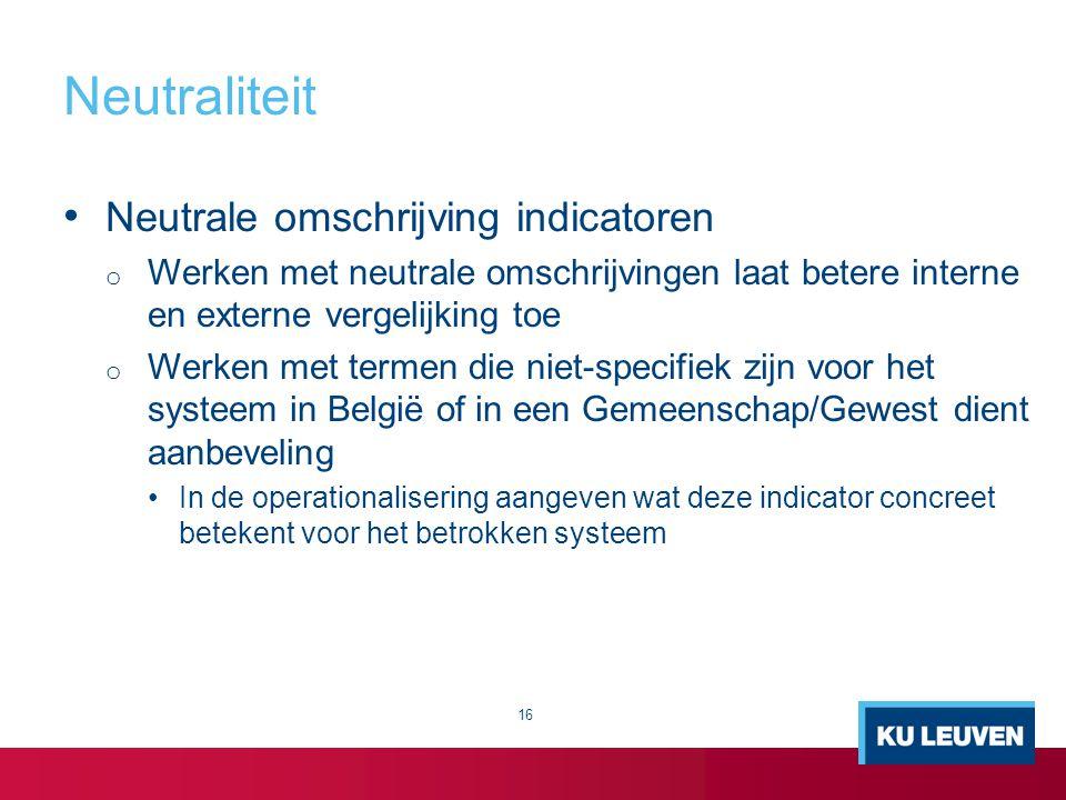 Neutraliteit 16 Neutrale omschrijving indicatoren o Werken met neutrale omschrijvingen laat betere interne en externe vergelijking toe o Werken met te