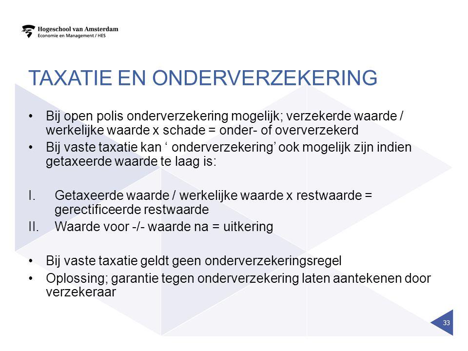 TAXATIE EN ONDERVERZEKERING Bij open polis onderverzekering mogelijk; verzekerde waarde / werkelijke waarde x schade = onder- of oververzekerd Bij vas