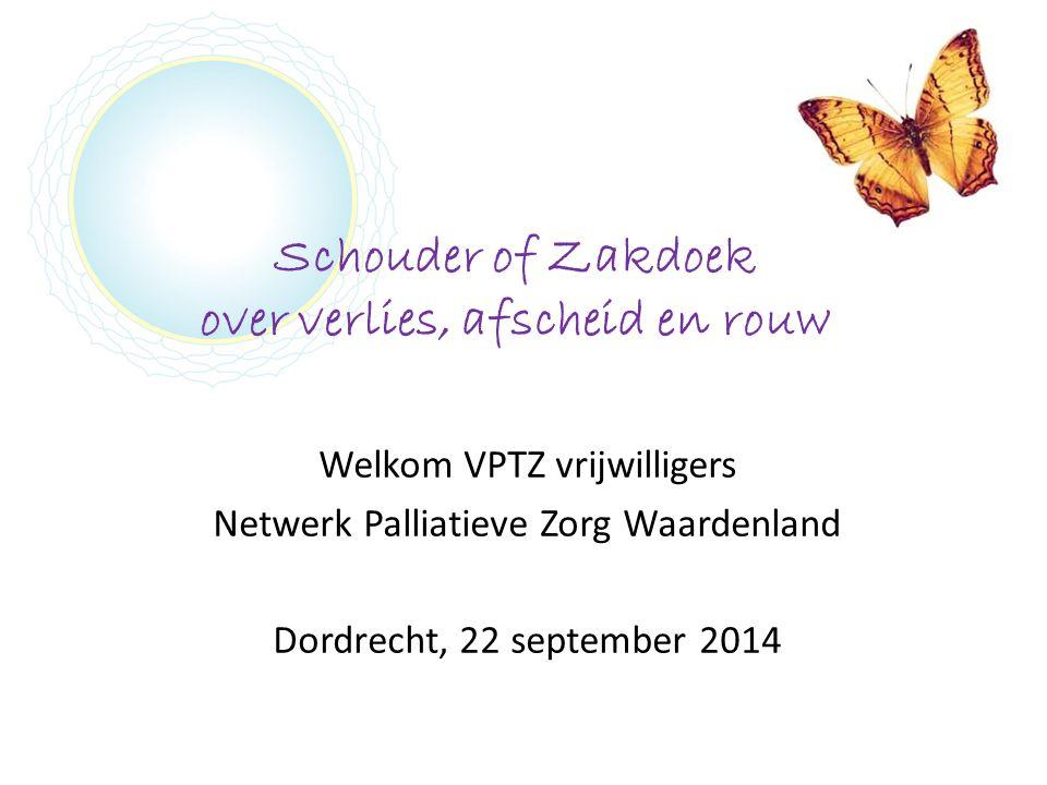 Schouder of Zakdoek over verlies, afscheid en rouw Welkom VPTZ vrijwilligers Netwerk Palliatieve Zorg Waardenland Dordrecht, 22 september 2014