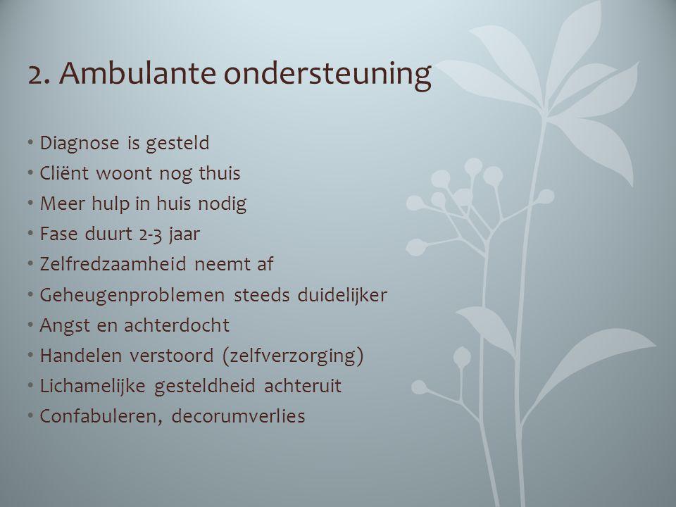 2. Ambulante ondersteuning Diagnose is gesteld Cliënt woont nog thuis Meer hulp in huis nodig Fase duurt 2-3 jaar Zelfredzaamheid neemt af Geheugenpro