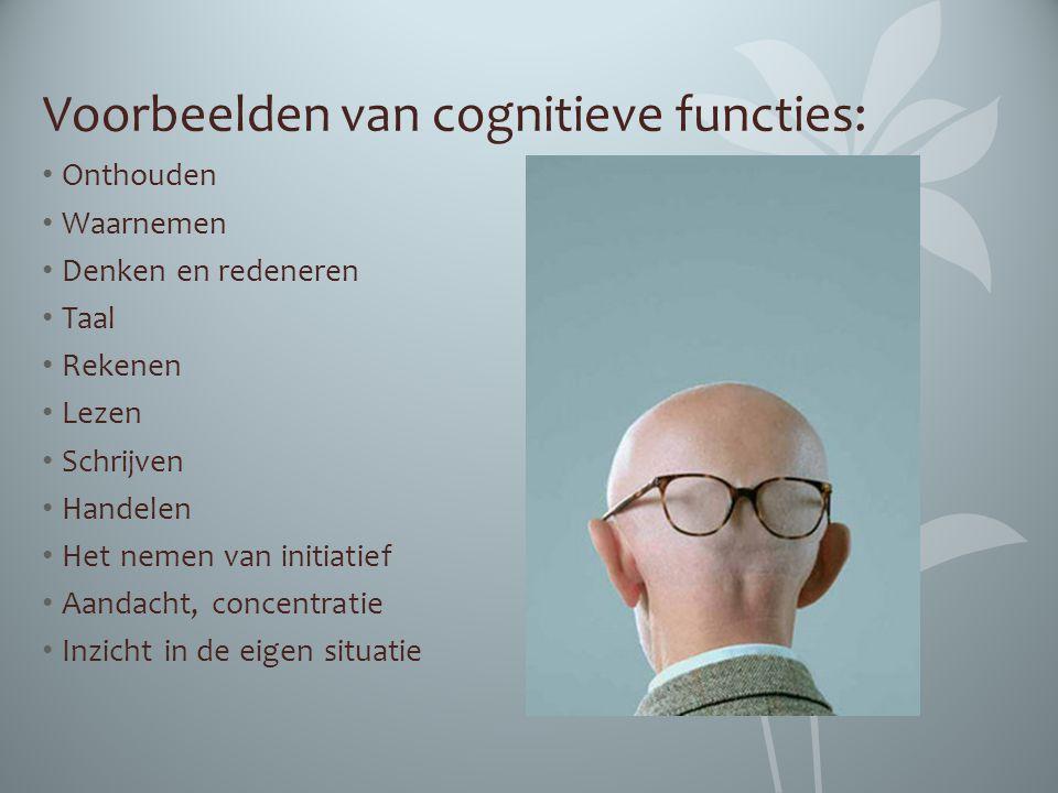 Voorbeelden van cognitieve functies: Onthouden Waarnemen Denken en redeneren Taal Rekenen Lezen Schrijven Handelen Het nemen van initiatief Aandacht,