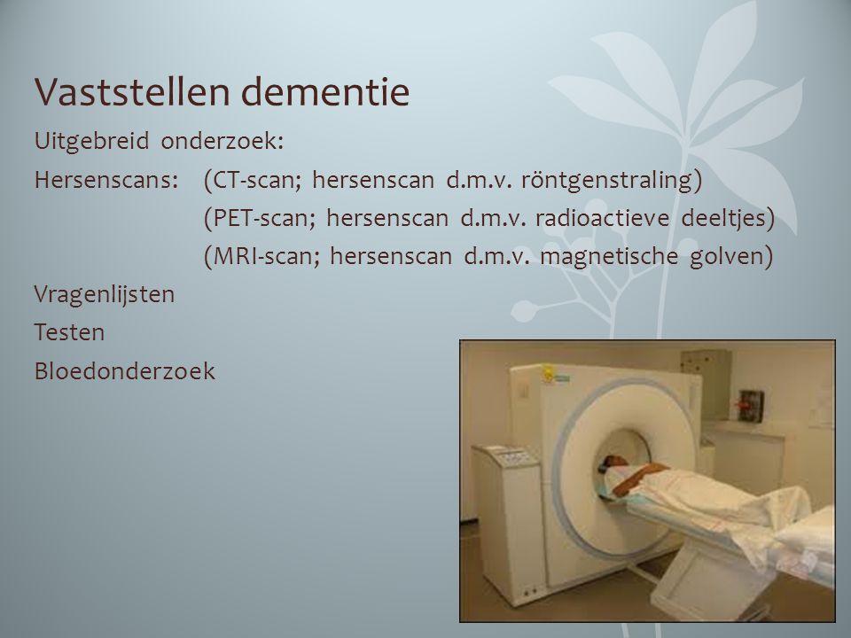 Vaststellen dementie Uitgebreid onderzoek: Hersenscans: (CT-scan; hersenscan d.m.v. röntgenstraling) (PET-scan; hersenscan d.m.v. radioactieve deeltje