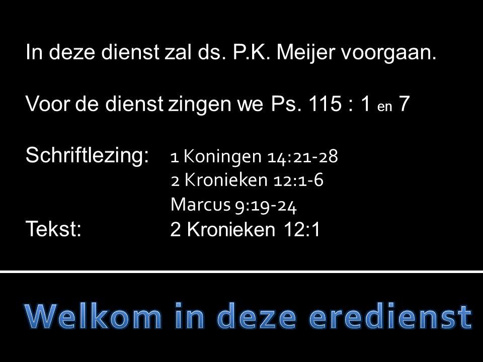 In deze dienst zal ds. P.K. Meijer voorgaan. Voor de dienst zingen we Ps. 115 : 1 en 7 Schriftlezing: 1 Koningen 14:21-28 2 Kronieken 12:1-6 Marcus 9: