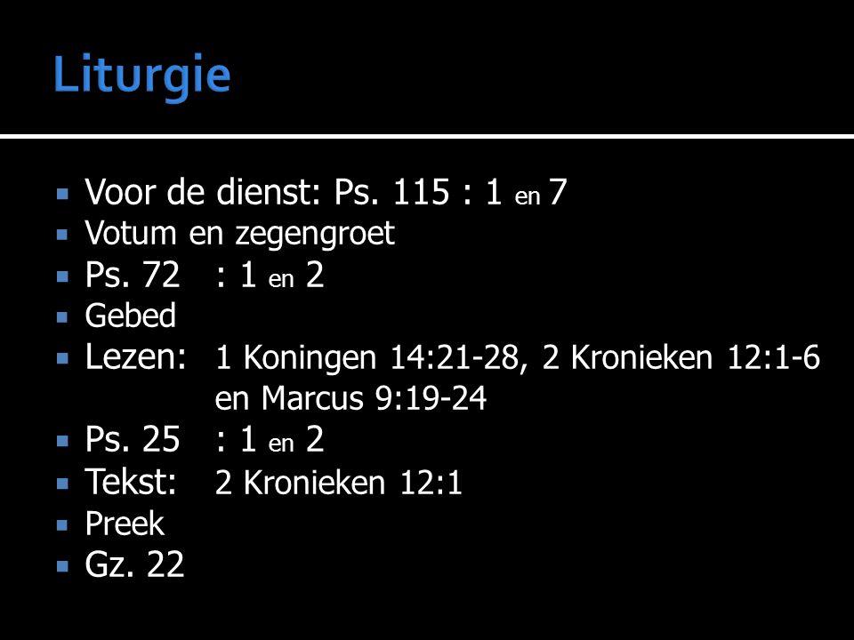  Voor de dienst: Ps. 115 : 1 en 7  Votum en zegengroet  Ps. 72: 1 en 2  Gebed  Lezen:  Lezen: 1 Koningen 14:21-28, 2 Kronieken 12:1-6 en Marcus