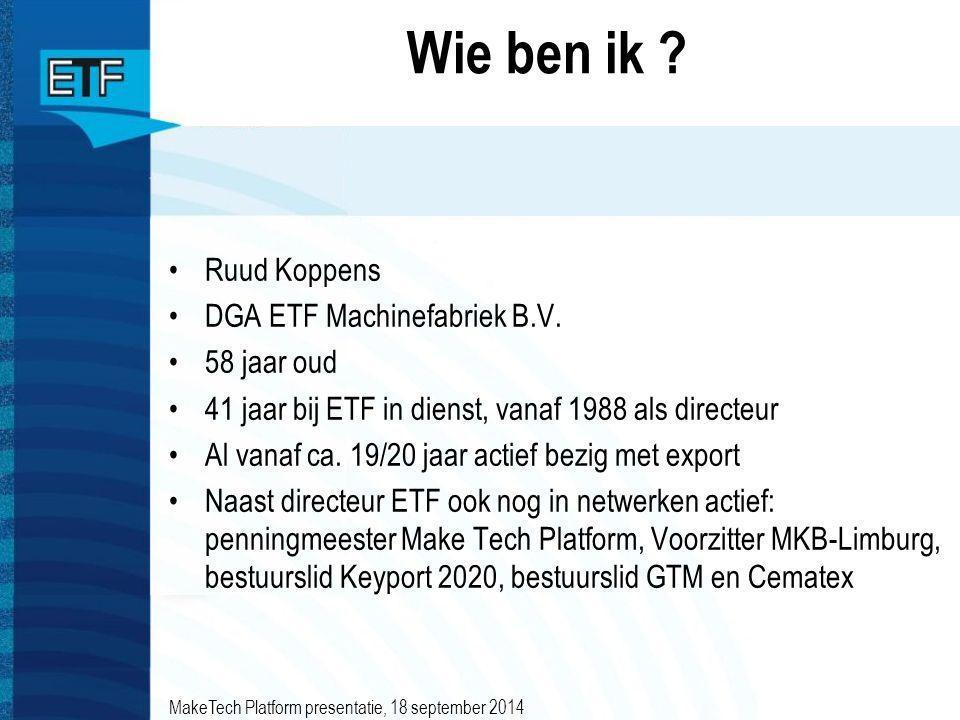 Wie ben ik ? Ruud Koppens DGA ETF Machinefabriek B.V. 58 jaar oud 41 jaar bij ETF in dienst, vanaf 1988 als directeur Al vanaf ca. 19/20 jaar actief b