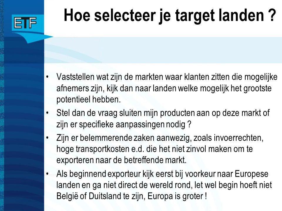 Hoe selecteer je target landen ? Vaststellen wat zijn de markten waar klanten zitten die mogelijke afnemers zijn, kijk dan naar landen welke mogelijk