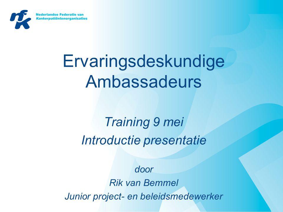 Ervaringsdeskundige Ambassadeurs Training 9 mei Introductie presentatie door Rik van Bemmel Junior project- en beleidsmedewerker
