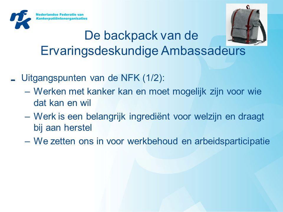 De backpack van de Ervaringsdeskundige Ambassadeurs Uitgangspunten van de NFK (1/2): –Werken met kanker kan en moet mogelijk zijn voor wie dat kan en wil –Werk is een belangrijk ingrediënt voor welzijn en draagt bij aan herstel –We zetten ons in voor werkbehoud en arbeidsparticipatie
