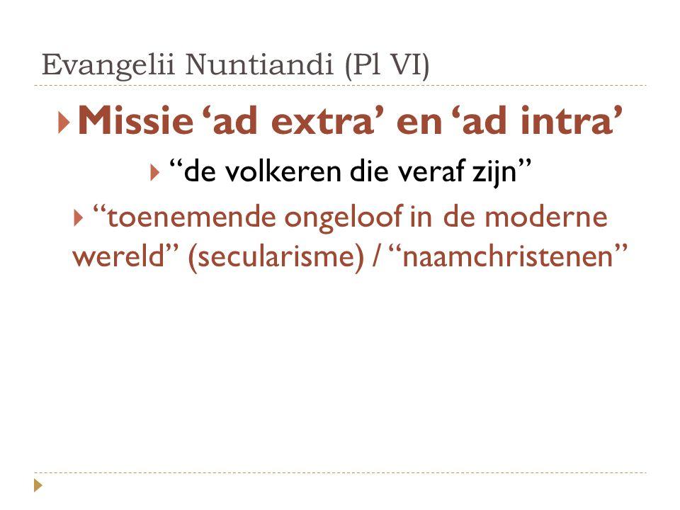 Evangelii Nuntiandi (Pl VI)  Missie 'ad extra' en 'ad intra'  de volkeren die veraf zijn  toenemende ongeloof in de moderne wereld (secularisme) / naamchristenen