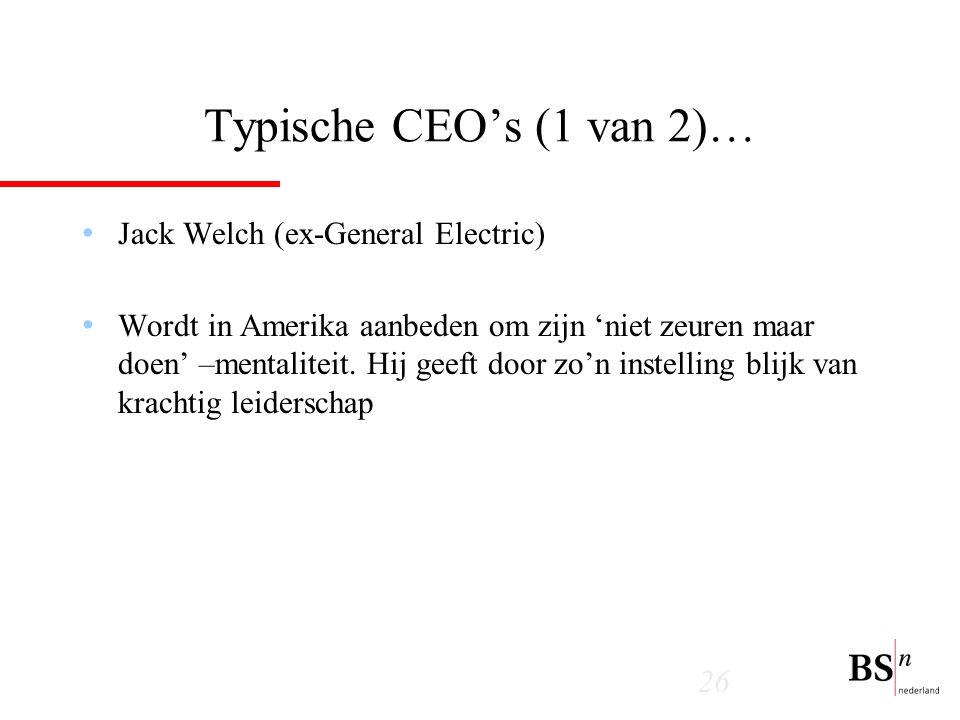 26 Typische CEO's (1 van 2)… Jack Welch (ex-General Electric) Wordt in Amerika aanbeden om zijn 'niet zeuren maar doen' –mentaliteit.