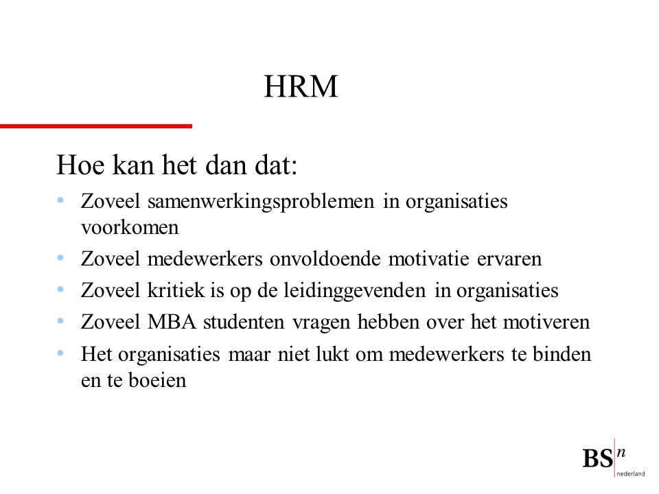 HRM Hoe kan het dan dat: Zoveel samenwerkingsproblemen in organisaties voorkomen Zoveel medewerkers onvoldoende motivatie ervaren Zoveel kritiek is op de leidinggevenden in organisaties Zoveel MBA studenten vragen hebben over het motiveren Het organisaties maar niet lukt om medewerkers te binden en te boeien