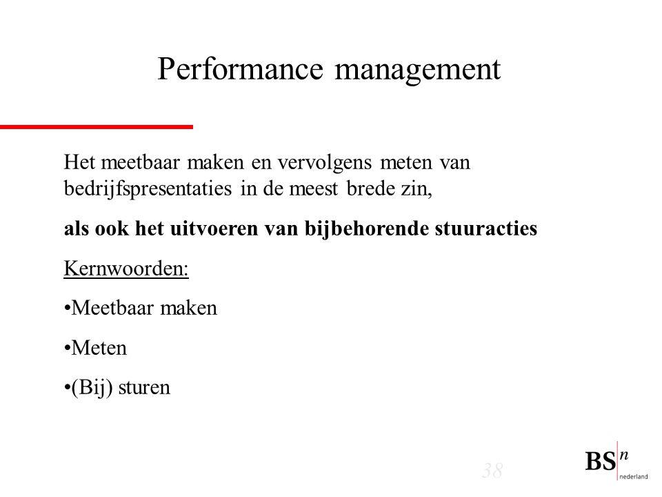 38 Performance management Het meetbaar maken en vervolgens meten van bedrijfspresentaties in de meest brede zin, als ook het uitvoeren van bijbehorende stuuracties Kernwoorden: Meetbaar maken Meten (Bij) sturen